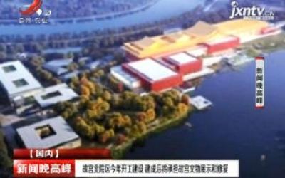 故宫北院区2020年开工建设 建成后将承担故宫文物展示和修复