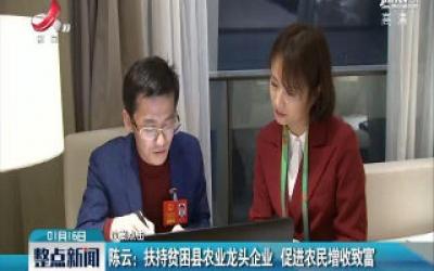 【议案点击】陈云:扶持贫困县农业龙头企业 促进农民增收致富