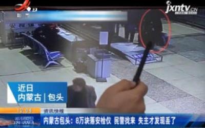 内蒙古包头:8万块落安检仪 民警找来失主才发现丢了