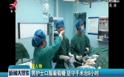 大余: 男护士口服葡萄糖 坚守手术台8小时