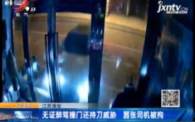 江苏淮安:无证醉驾撞门还持刀威胁 嚣张司机被拘