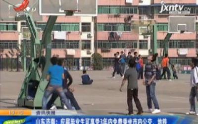 山东济南:应届毕业生可享受3年内免费乘坐市内公交 地铁