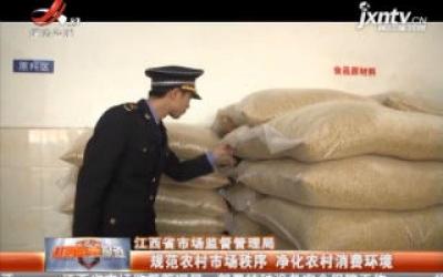 江西省市场监督管理局:规范农村市场秩序 净化农村消费环境