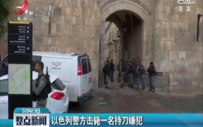 以色列警方击毙一名持刀嫌犯