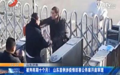 山东济南:被判有期十个月!山东首例涉疫情妨害公务案开庭审理