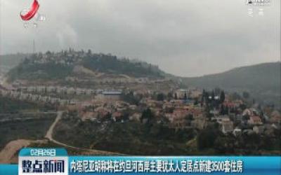 内塔尼亚胡称将在约旦河西岸主要犹太人定居点新建3500套住房