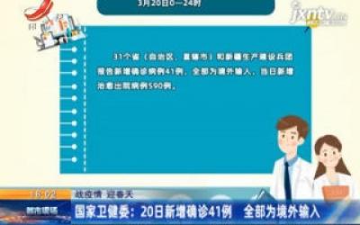 【战疫情 迎春天】国家卫健委:20日新增确诊41例 全部为境外输入