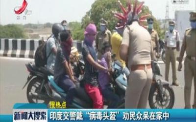 """【搜热点】印度交警戴 """"病毒头盔"""" 劝民众呆在家中"""