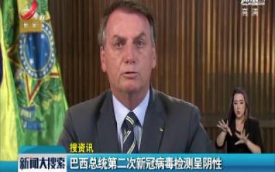 巴西总统第二次新冠病毒检测呈阴性
