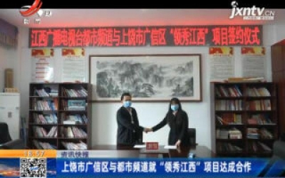 """上饶市广信区与都市频道就""""领秀江西""""项目达成合作"""