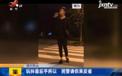 四川乐山:玩抖音忘乎所以 民警请你来反省