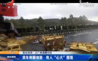 """大广高速赣州段:货车侧翻堵路 有人""""心大""""围观"""