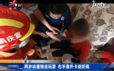 重庆:两岁幼童独自玩耍 右手意外卡进奶瓶