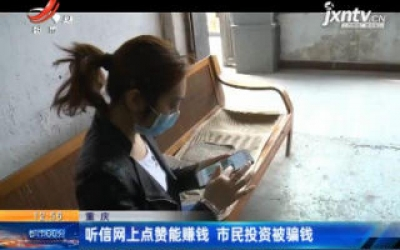 重庆:听信网上点赞能赚钱 市民投资被骗钱