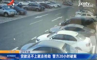 辽宁大连:贷款还不上就去抢劫 警方20小时破案