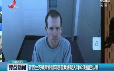 新西兰克赖斯特彻奇恐袭案嫌疑人对92项指控认罪