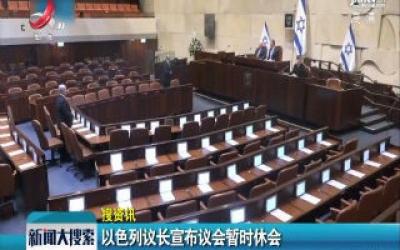 【搜资讯】以色列议长宣布议会暂时休会