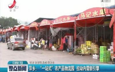 """萍乡:""""一站式""""农产品物流园 拉动内需新引擎"""