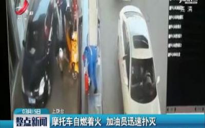 上饶:摩托车自燃着火 加油员迅速扑灭