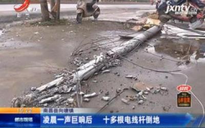 南昌县向塘镇:凌晨一声巨响后 十多根电线杆倒地