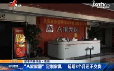 """【都市消费调查】南昌:""""A家家居""""定制家具 延期3个月还不交货"""