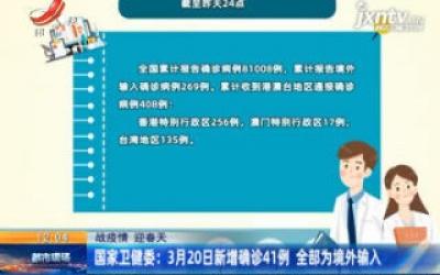【战疫情 迎春天】国家卫健委:3月20日新增确诊41例 全部为境外输入