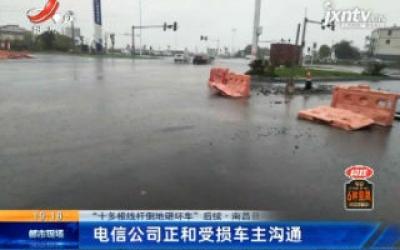 """【""""十多根线杆倒地砸坏车"""" 后续】南昌县:电信公司正和受损车主沟通"""