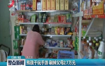 九江:熊孩子玩手游 刷掉父母2.7万元