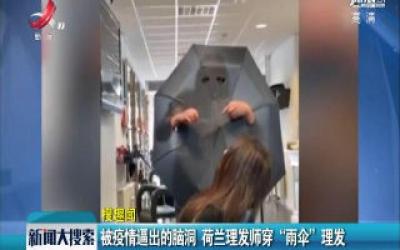 """【搜趣闻】被疫情逼出的脑洞 荷兰理发师穿""""雨伞""""理发"""