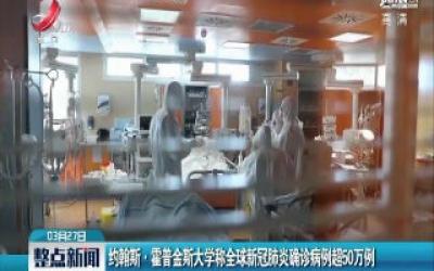 约翰斯·霍普金斯大学称全球新冠肺炎确诊病例超50万例