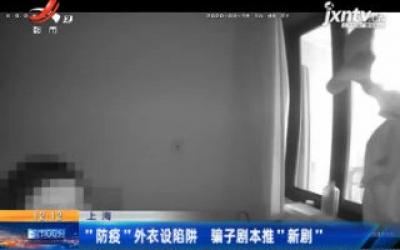 """上海:""""防疫""""外衣设陷阱 骗子剧本推""""新剧"""""""