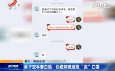 """【警方·南昌东湖】男子空手套白狼 伪造物流信息""""卖""""口罩"""