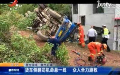 【救在现场】赣州石城:货车侧翻司机命悬一线 众人合力施救