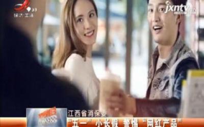 """江西省消保委:""""五一"""" 小长假 警惕 """"网红产品"""""""