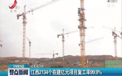 江西2134个在建亿元项目复工率99.9%
