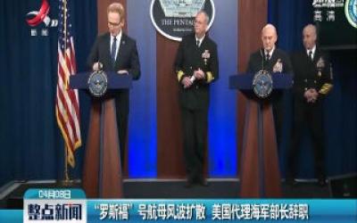 """""""罗斯福"""" 号航母风波扩散 美国代理海军部长辞职"""