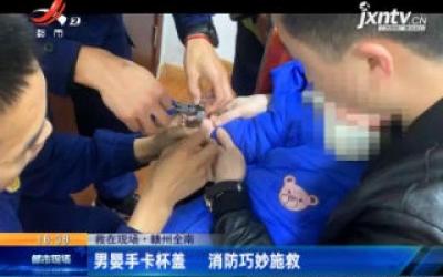 【救在现场】赣州全南:男婴手卡杯盖 消防巧妙施救