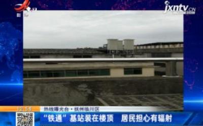 """【热线曝光台】抚州临川区:""""铁通""""基站装在楼顶 居民担心有辐射"""