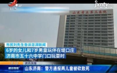 山东济南:警方通报两儿童被砍致死