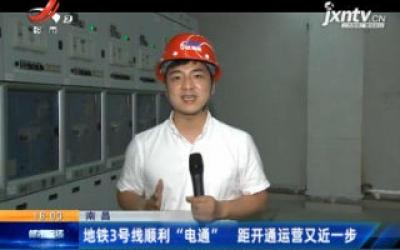 """南昌地铁3号线顺利""""电通"""" 距开通运营又近一步"""