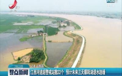 江西河道超警戒站数22个 预计未来三天鄱阳湖退水趋缓