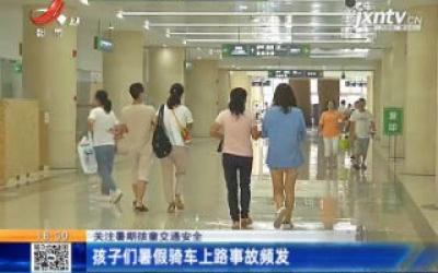 【关注暑期孩童交通安全】南昌:孩子们暑假骑车上路事故频发