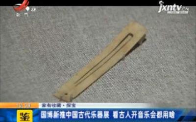 【家有收藏·探宝】国博新推中国古代乐器展 看古人开音乐会都用啥