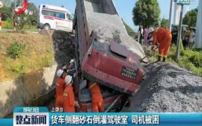 上饶:货车侧翻砂石倒灌驾驶室 司机被困