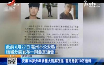 安徽16岁少年涉重大刑案在逃 警方悬赏10万通缉