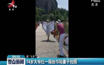 """【迎""""七夕""""】龙虎山:74岁大爷扛一箱丝巾陪妻子拍照核告白"""