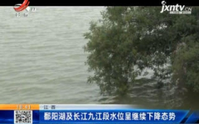 鄱阳湖及长江九江段水位呈继续下降态势