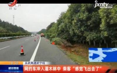 """永武高速武宁段:网约车冲入灌木林中 乘客""""感觉飞出去了"""""""