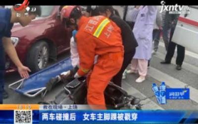 【救在现场】上饶:两车碰撞后 女车主脚踝被戳穿