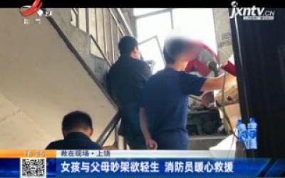【救在现场】上饶:女孩与父母吵架欲轻生 消防员暖心救援